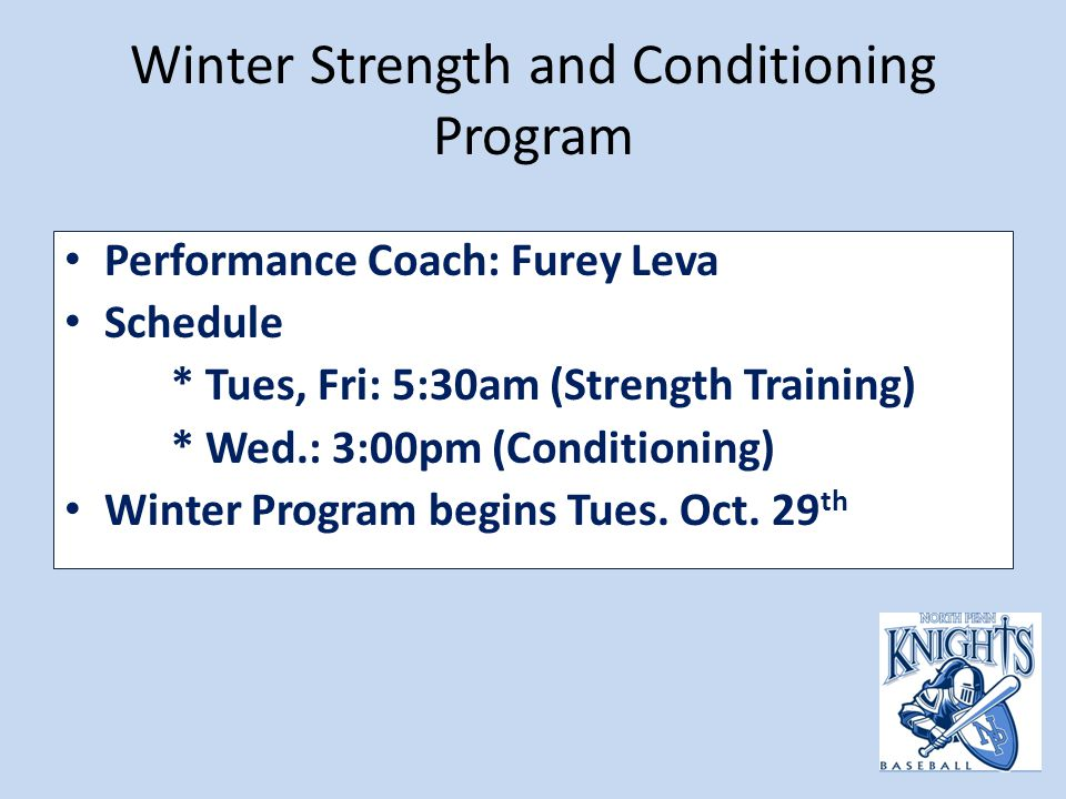Winter Strength and Conditioning Program Performance Coach: Furey Leva Schedule * Tues, Fri: 5:30am (Strength Training) * Wed.: 3:00pm (Conditioning) Winter Program begins Tues.