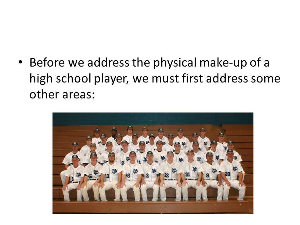 Before we address the physical make-up of a high school player, we must first address some other areas:
