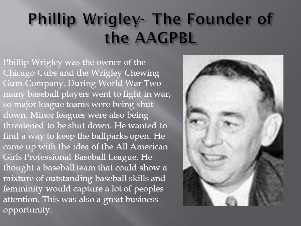 Phillip Wrigley was the owner of the Chicago Cubs and the Wrigley Chewing Gum Company.