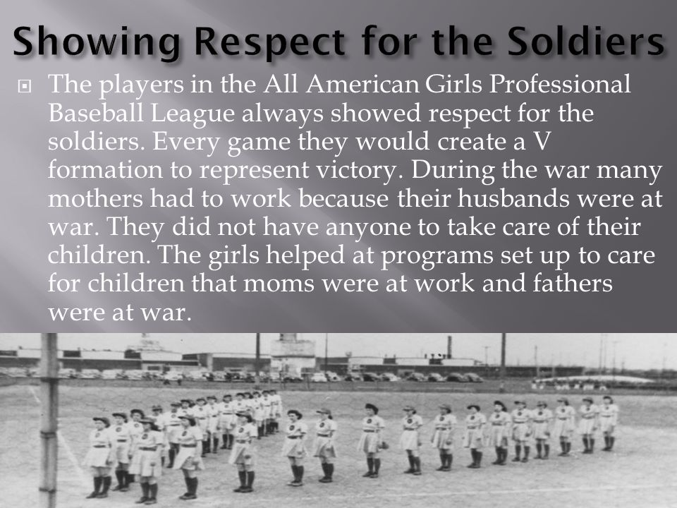  The players in the All American Girls Professional Baseball League always showed respect for the soldiers.
