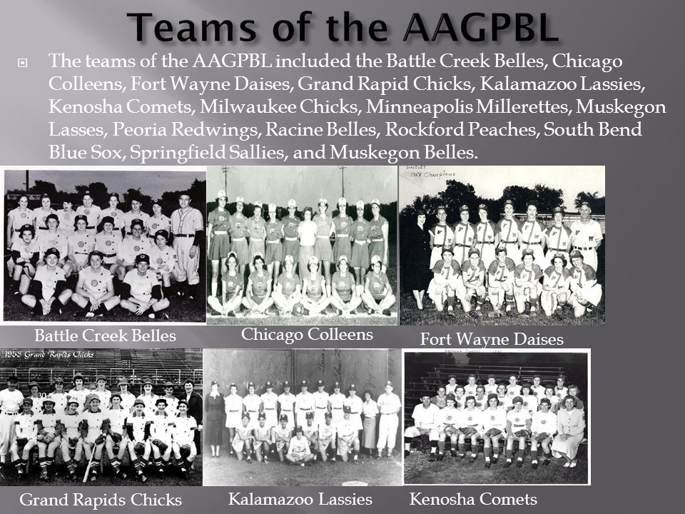  The teams of the AAGPBL included the Battle Creek Belles, Chicago Colleens, Fort Wayne Daises, Grand Rapid Chicks, Kalamazoo Lassies, Kenosha Comets, Milwaukee Chicks, Minneapolis Millerettes, Muskegon Lasses, Peoria Redwings, Racine Belles, Rockford Peaches, South Bend Blue Sox, Springfield Sallies, and Muskegon Belles.