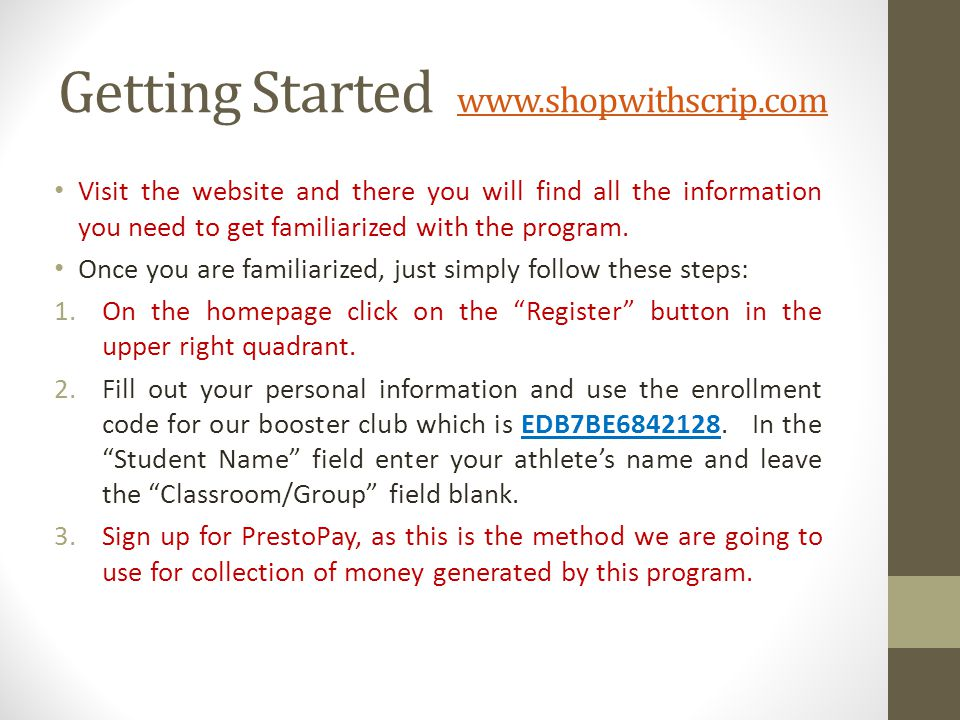 Getting Started www.shopwithscrip.com www.shopwithscrip.com Visit the website and there you will find all the information you need to get familiarized with the program.