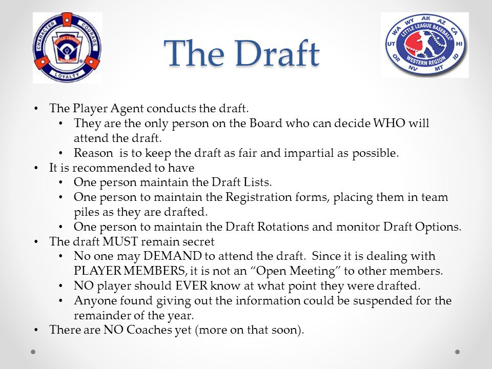 The Draft The selection of players for the various teams within a league shall be in compliance with the Little League Draft Selection System as detailed in the Operations Manual.
