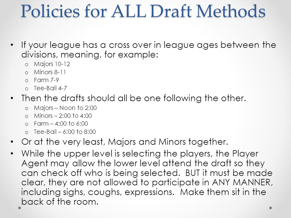 Policies for ALL Draft Methods After Tryouts if there are players who did not attend a tryout, the board MAY approve the reason for missing the tryout and allow them to be eligible for the draft.