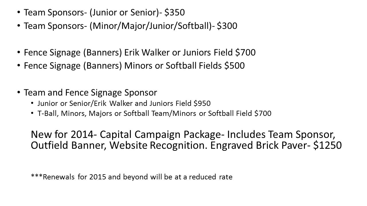 Team Sponsors- (Junior or Senior)- $350 Team Sponsors- (Minor/Major/Junior/Softball)- $300 Fence Signage (Banners) Erik Walker or Juniors Field $700 Fence Signage (Banners) Minors or Softball Fields $500 Team and Fence Signage Sponsor Junior or Senior/Erik Walker and Juniors Field $950 T-Ball, Minors, Majors or Softball Team/Minors or Softball Field $700 New for 2014- Capital Campaign Package- Includes Team Sponsor, Outfield Banner, Website Recognition.