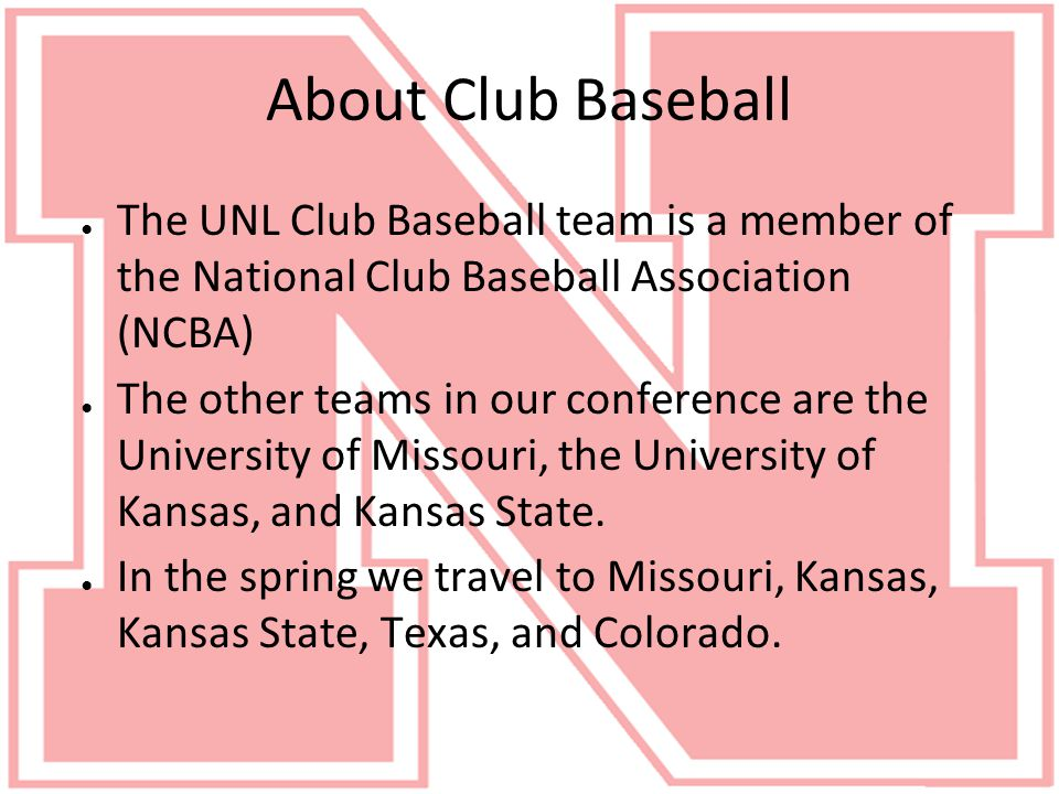 About Club Baseball ● The UNL Club Baseball team is a member of the National Club Baseball Association (NCBA) ● The other teams in our conference are the University of Missouri, the University of Kansas, and Kansas State.