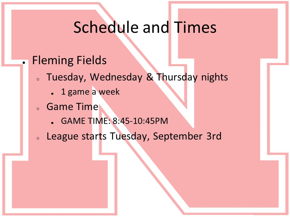 Schedule and Times ● Fleming Fields ○ Tuesday, Wednesday & Thursday nights ■ 1 game a week ○ Game Time ■ GAME TIME: 8:45-10:45PM ○ League starts Tuesday, September 3rd