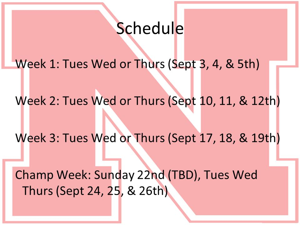 Schedule Week 1: Tues Wed or Thurs (Sept 3, 4, & 5th) Week 2: Tues Wed or Thurs (Sept 10, 11, & 12th) Week 3: Tues Wed or Thurs (Sept 17, 18, & 19th) Champ Week: Sunday 22nd (TBD), Tues Wed Thurs (Sept 24, 25, & 26th)