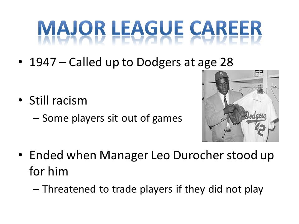 1947 – Called up to Dodgers at age 28 Still racism – Some players sit out of games Ended when Manager Leo Durocher stood up for him – Threatened to trade players if they did not play