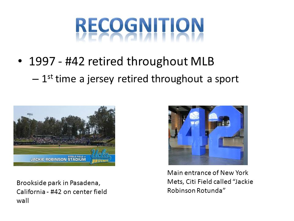1997 - #42 retired throughout MLB – 1 st time a jersey retired throughout a sport Main entrance of New York Mets, Citi Field called Jackie Robinson Rotunda Brookside park in Pasadena, California - #42 on center field wall