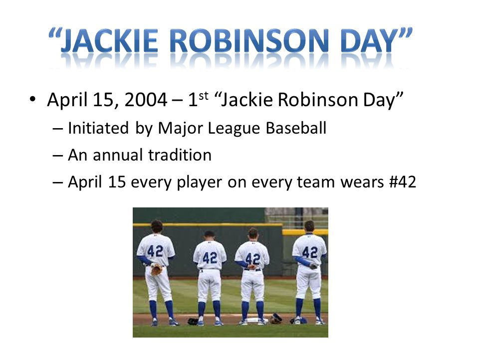 April 15, 2004 – 1 st Jackie Robinson Day – Initiated by Major League Baseball – An annual tradition – April 15 every player on every team wears #42