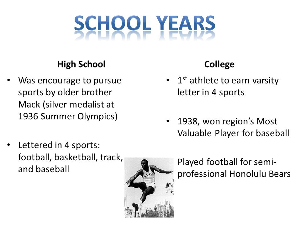 High School Was encourage to pursue sports by older brother Mack (silver medalist at 1936 Summer Olympics) Lettered in 4 sports: football, basketball, track, and baseball College 1 st athlete to earn varsity letter in 4 sports 1938, won region's Most Valuable Player for baseball Played football for semi- professional Honolulu Bears