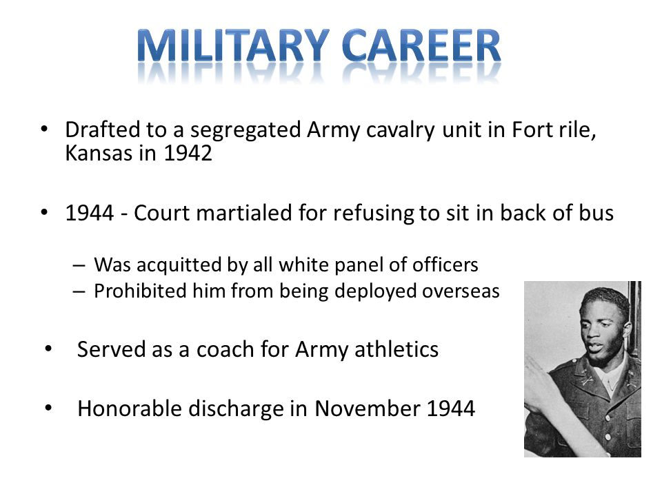 Drafted to a segregated Army cavalry unit in Fort rile, Kansas in 1942 1944 - Court martialed for refusing to sit in back of bus – Was acquitted by all white panel of officers – Prohibited him from being deployed overseas Served as a coach for Army athletics Honorable discharge in November 1944