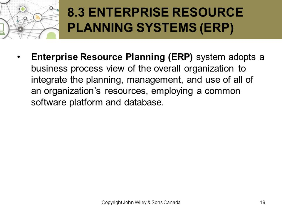 8.3 ENTERPRISE RESOURCE PLANNING SYSTEMS (ERP) Enterprise Resource Planning (ERP) system adopts a business process view of the overall organization to
