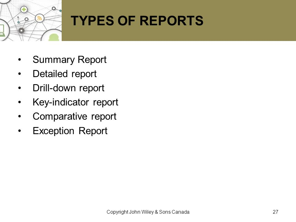 TYPES OF REPORTS Summary Report Detailed report Drill-down report Key-indicator report Comparative report Exception Report 27Copyright John Wiley & So