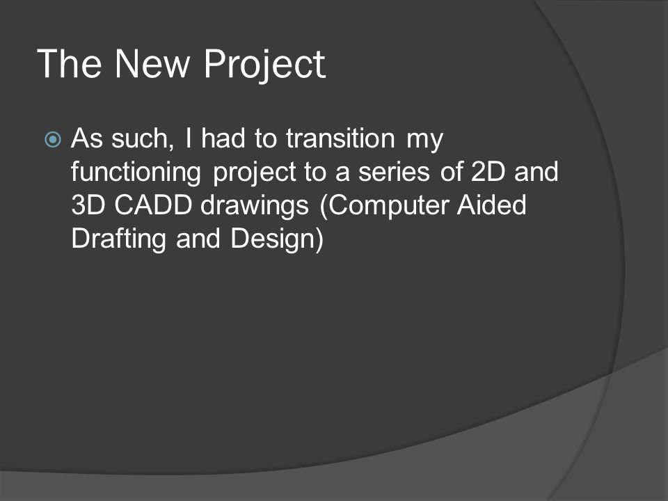 The New Project  As such, I had to transition my functioning project to a series of 2D and 3D CADD drawings (Computer Aided Drafting and Design)