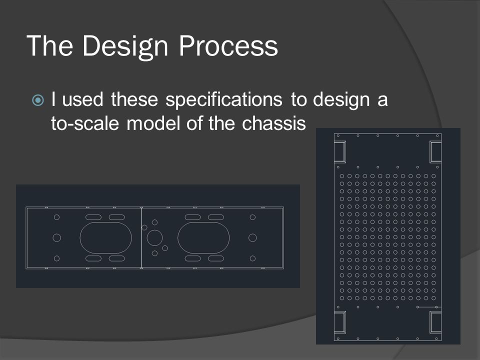 The Design Process  I used these specifications to design a to-scale model of the chassis