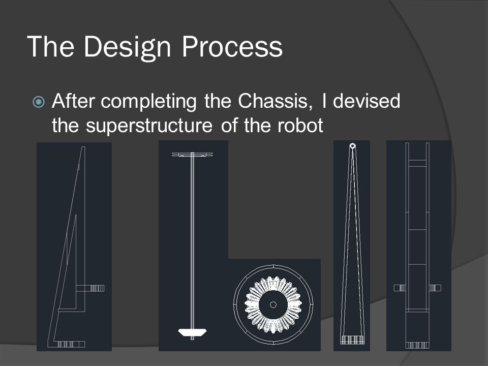 The Design Process  After completing the Chassis, I devised the superstructure of the robot