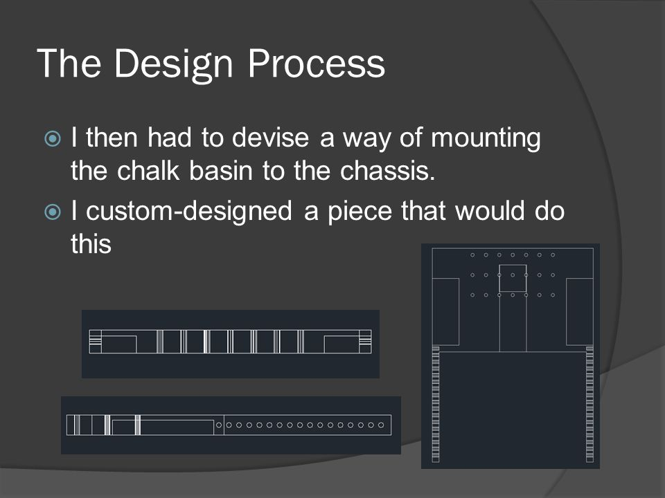 The Design Process  I then had to devise a way of mounting the chalk basin to the chassis.  I custom-designed a piece that would do this