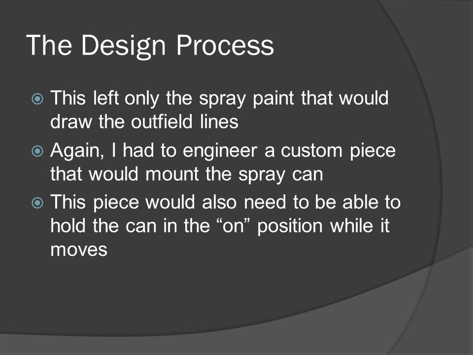 The Design Process  This left only the spray paint that would draw the outfield lines  Again, I had to engineer a custom piece that would mount the