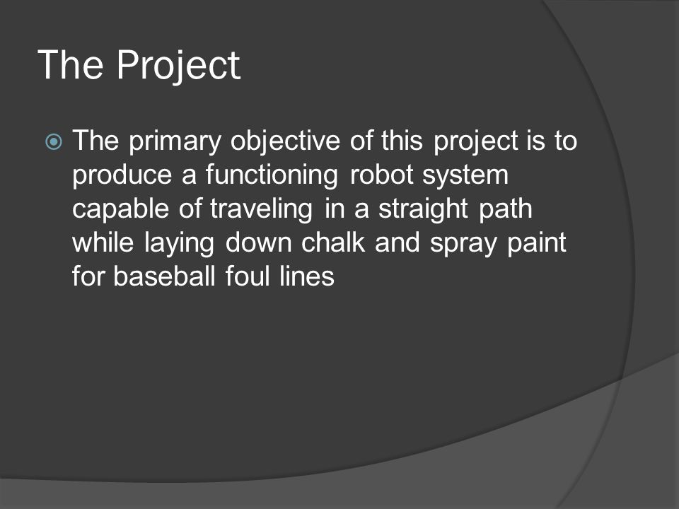 The Project  The primary objective of this project is to produce a functioning robot system capable of traveling in a straight path while laying down