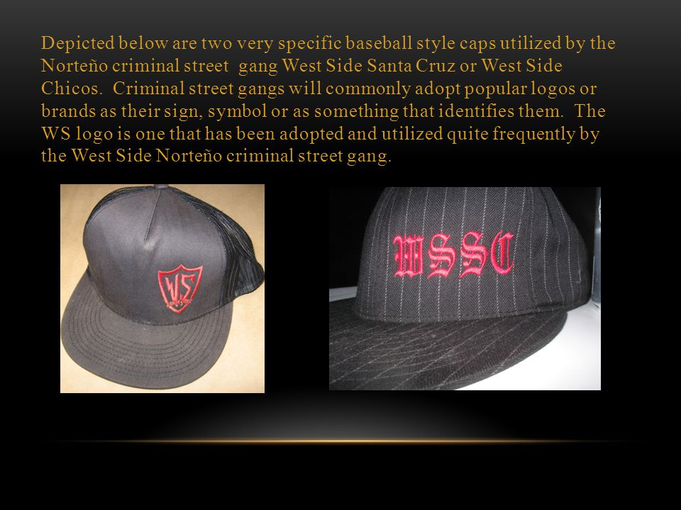 """The baseball caps with a """"W"""" are commonly used by those affiliated or associated with the West Side Santa Cruz or West Side Chicos Norteño criminal st"""