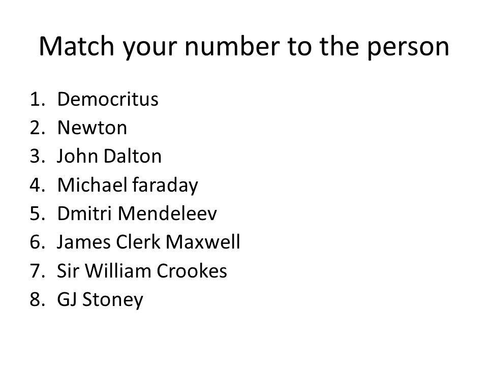 Match your number to the person 1.Democritus 2.Newton 3.John Dalton 4.Michael faraday 5.Dmitri Mendeleev 6.James Clerk Maxwell 7.Sir William Crookes 8.GJ Stoney