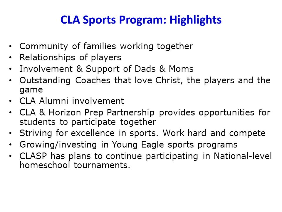 CLA Sports Program: Highlights Community of families working together Relationships of players Involvement & Support of Dads & Moms Outstanding Coaches that love Christ, the players and the game CLA Alumni involvement CLA & Horizon Prep Partnership provides opportunities for students to participate together Striving for excellence in sports.