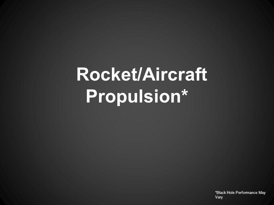 Rocket/Aircraft Propulsion* *Black Hole Performance May Vary