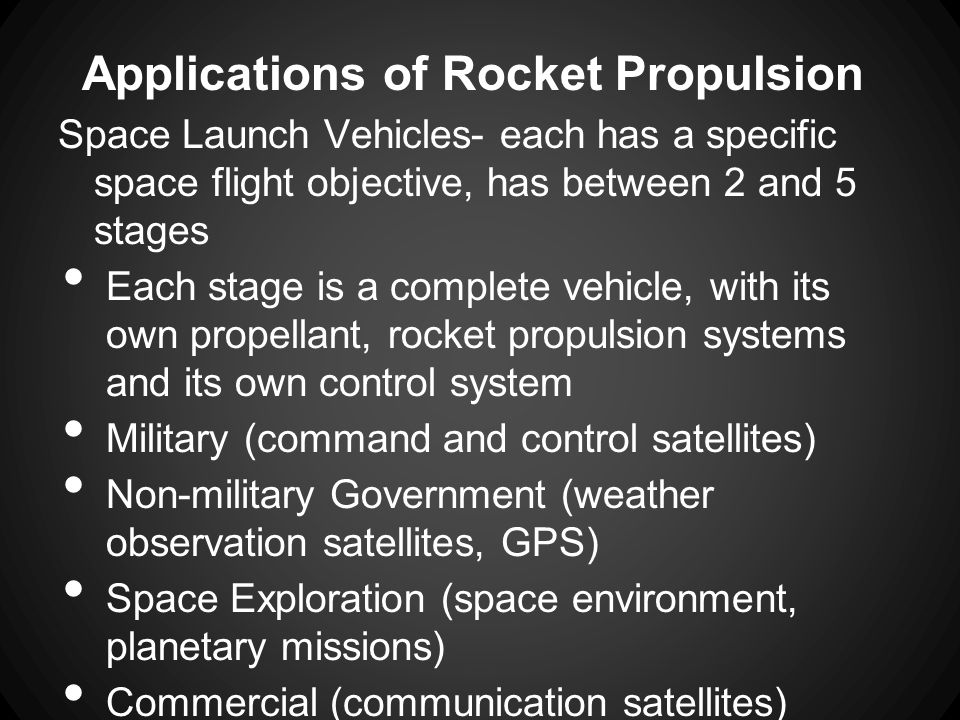 Applications of Rocket Propulsion Space Launch Vehicles- each has a specific space flight objective, has between 2 and 5 stages Each stage is a comple