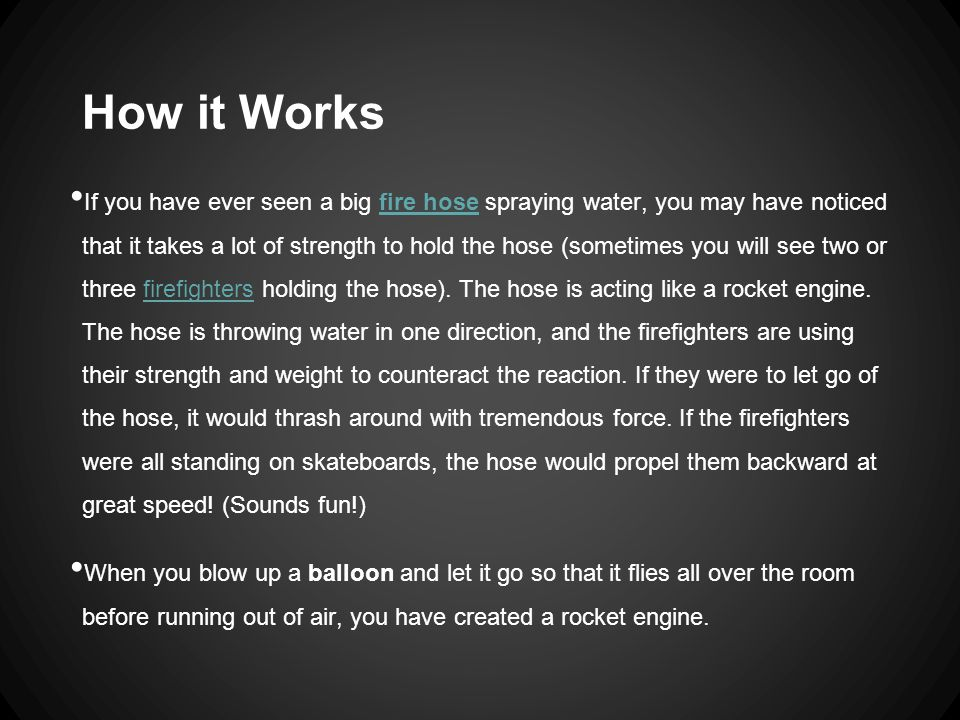 How it Works If you have ever seen a big fire hose spraying water, you may have noticed that it takes a lot of strength to hold the hose (sometimes yo
