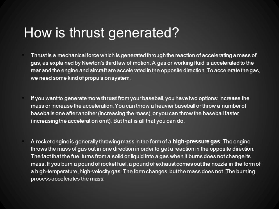 How is thrust generated? Thrust is a mechanical force which is generated through the reaction of accelerating a mass of gas, as explained by Newton's