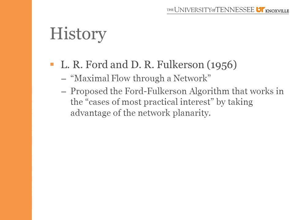 """History  L. R. Ford and D. R. Fulkerson (1956) – """"Maximal Flow through a Network"""" – Proposed the Ford-Fulkerson Algorithm that works in the """"cases of"""