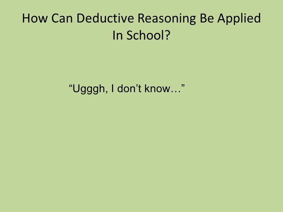 How Can Deductive Reasoning Be Applied In School Ugggh, I don't know…