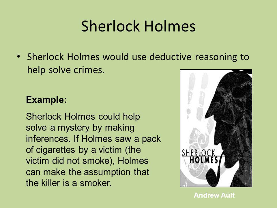 Sherlock Holmes Sherlock Holmes would use deductive reasoning to help solve crimes.