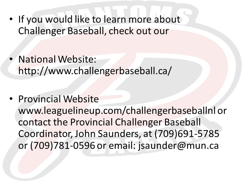 If you would like to learn more about Challenger Baseball, check out our National Website: http://www.challengerbaseball.ca/ Provincial Website www.leaguelineup.com/challengerbaseballnl or contact the Provincial Challenger Baseball Coordinator, John Saunders, at (709)691-5785 or (709)781-0596 or email: jsaunder@mun.ca