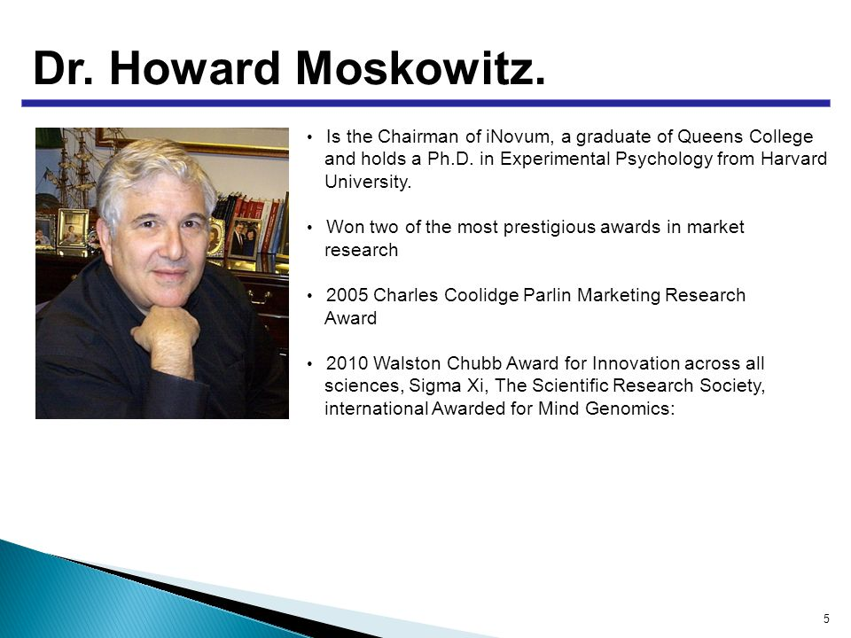 Dr. Howard Moskowitz. Is the Chairman of iNovum, a graduate of Queens College and holds a Ph.D.