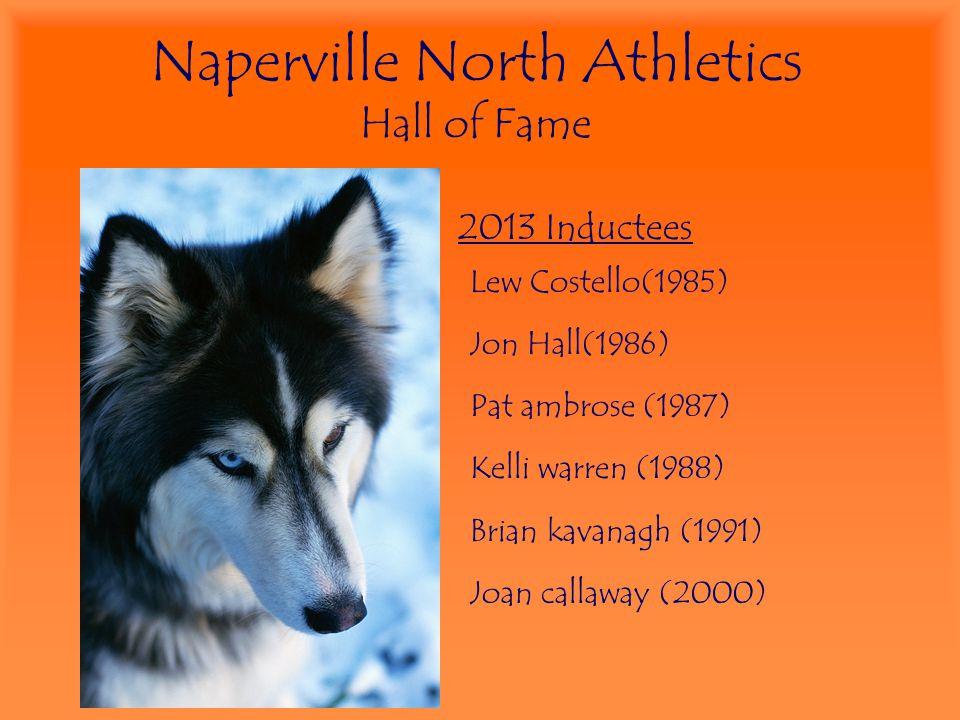 Naperville North Athletics Hall of Fame 2013 Inductees Lew Costello(1985) Jon Hall(1986) Pat ambrose (1987) Kelli warren (1988) Brian kavanagh (1991)