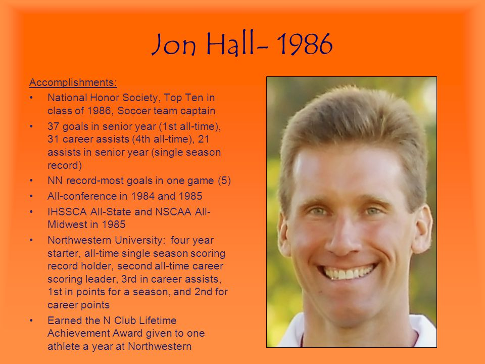 Jon Hall- 1986 Accomplishments: National Honor Society, Top Ten in class of 1986, Soccer team captain 37 goals in senior year (1st all-time), 31 caree