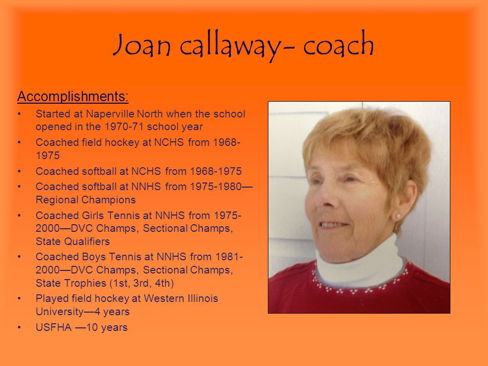 Joan callaway- coach Accomplishments: Started at Naperville North when the school opened in the 1970-71 school year Coached field hockey at NCHS from