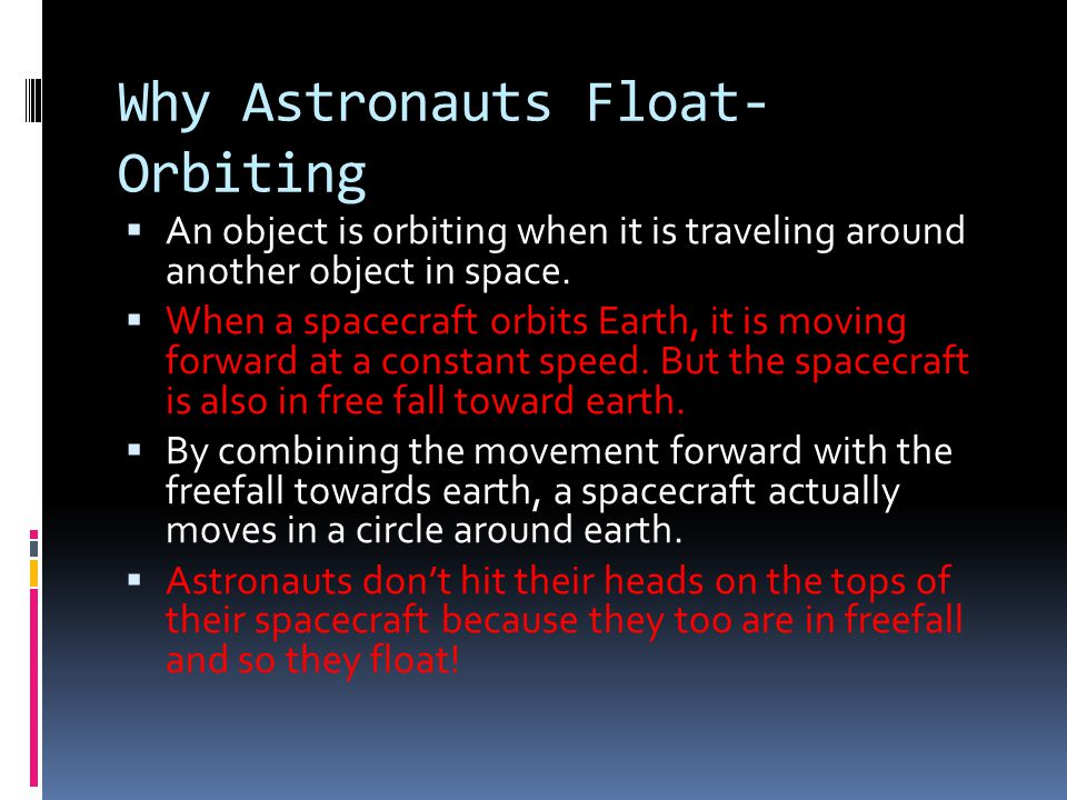 Why Astronauts Float- Orbiting  An object is orbiting when it is traveling around another object in space.  When a spacecraft orbits Earth, it is mo