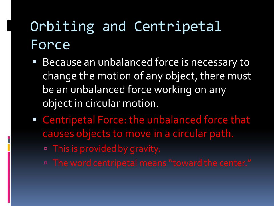 Orbiting and Centripetal Force  Because an unbalanced force is necessary to change the motion of any object, there must be an unbalanced force workin