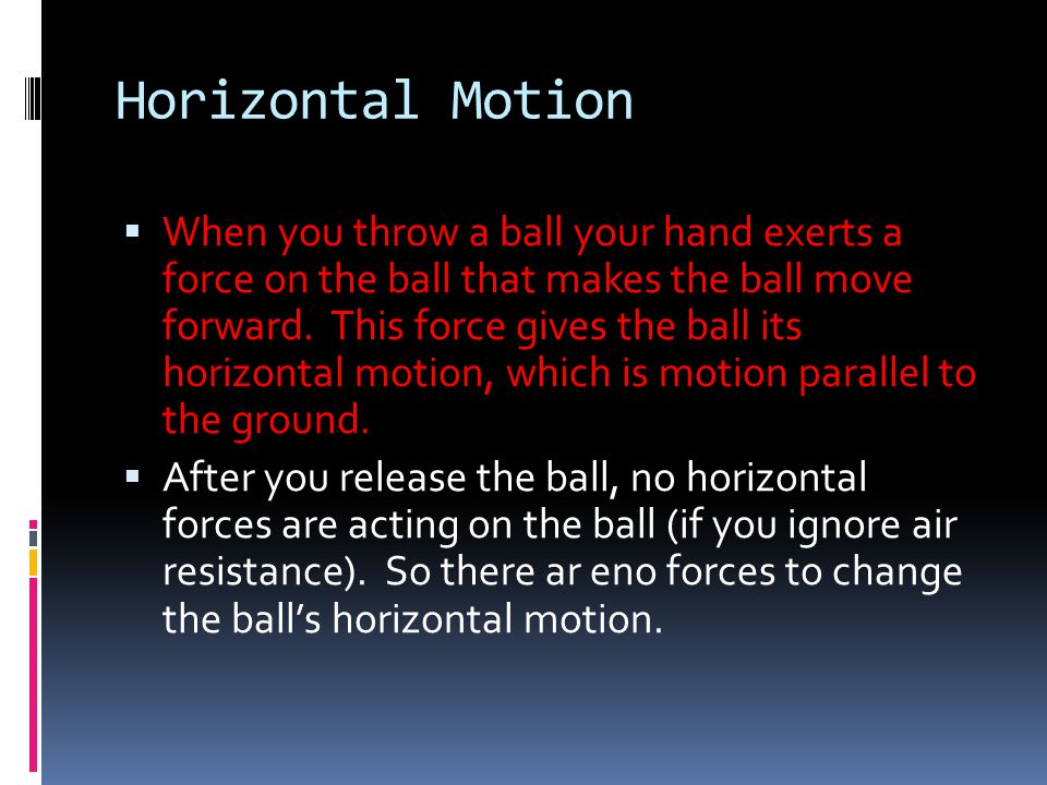 Horizontal Motion  When you throw a ball your hand exerts a force on the ball that makes the ball move forward. This force gives the ball its horizon