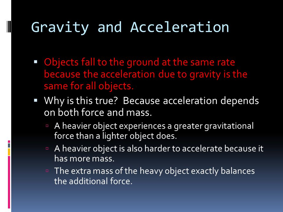 Gravity and Acceleration  Objects fall to the ground at the same rate because the acceleration due to gravity is the same for all objects.  Why is t