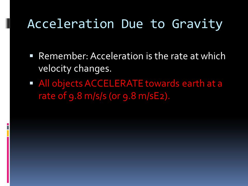 Acceleration Due to Gravity  Remember: Acceleration is the rate at which velocity changes.  All objects ACCELERATE towards earth at a rate of 9.8 m/