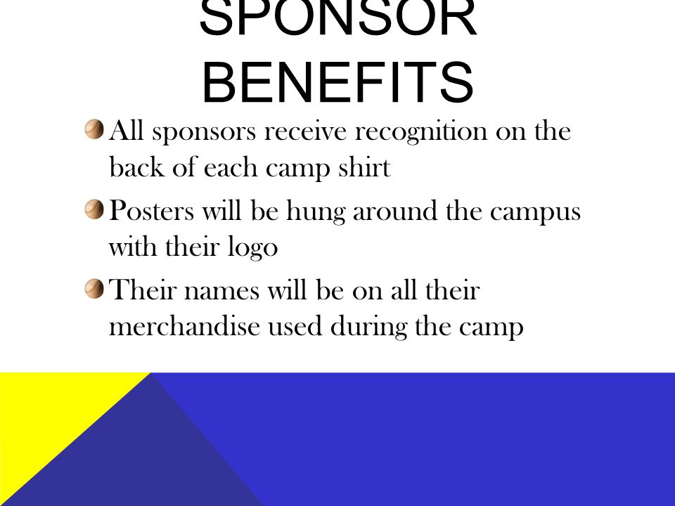 SPONSOR BENEFITS All sponsors receive recognition on the back of each camp shirt Posters will be hung around the campus with their logo Their names will be on all their merchandise used during the camp
