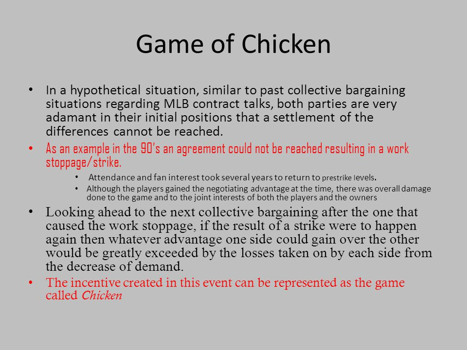 Game of Chicken In a hypothetical situation, similar to past collective bargaining situations regarding MLB contract talks, both parties are very adamant in their initial positions that a settlement of the differences cannot be reached.