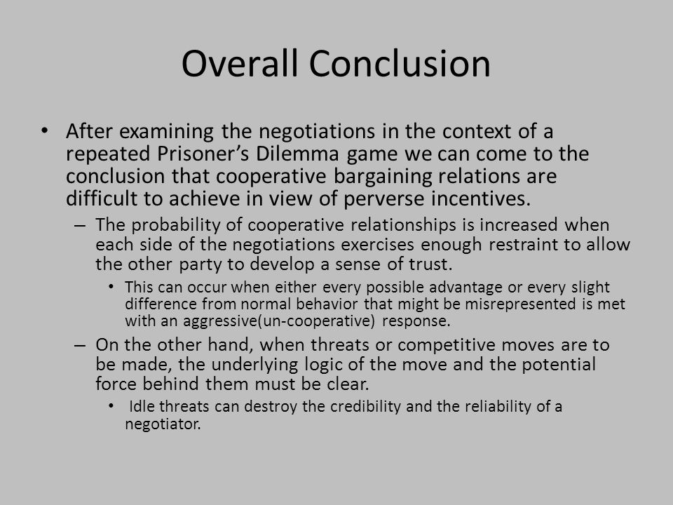 Overall Conclusion After examining the negotiations in the context of a repeated Prisoner's Dilemma game we can come to the conclusion that cooperative bargaining relations are difficult to achieve in view of perverse incentives.
