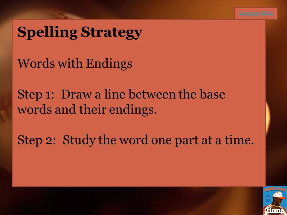 Spelling Strategy Words with Endings Step 1: Draw a line between the base words and their endings. Step 2: Study the word one part at a time.