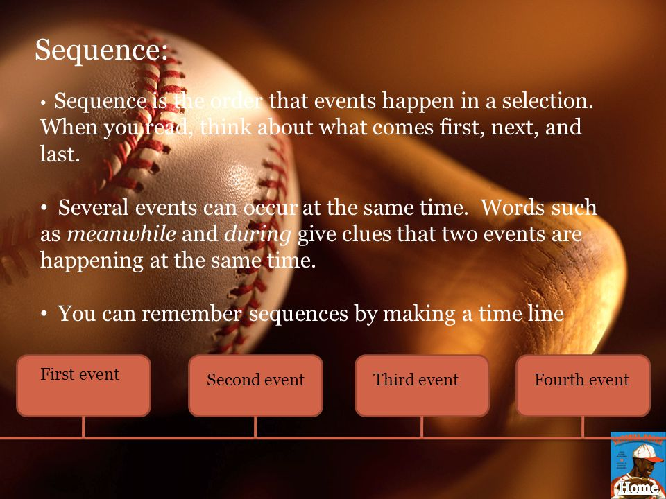 Sequence: Sequence is the order that events happen in a selection. When you read, think about what comes first, next, and last. Several events can occ